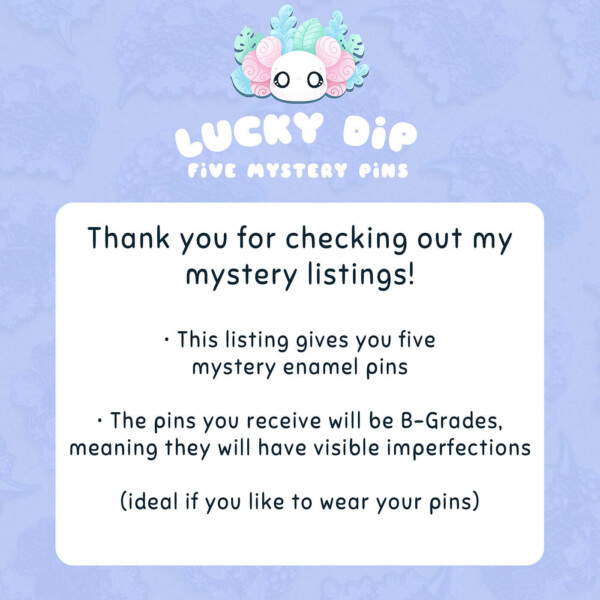 Thank you for checking out my mystery listings! This listing gives you five mystery enamel pins. The pins you receive will be B-Grades, meaning they will have visible imperfections (ideal if you like to wear your pins).