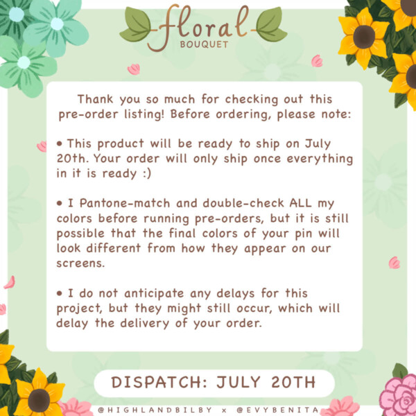 """Text reads: """"Thank you so much for checking out this pre-order listing! Before ordering, please note: 1) This product will be ready to ship on July 20th. Your order will only ship once everything in it is ready. 2) I Pantone-match and double-check ALL my colors before running pre-orders, but it is still possible that the final colors of your pin will look different from how they appear on our screens. 3) I do not anticipate any delays for this project, but they might still occur, which will delay the delivery of your order."""" A second text follows: """"Dispatch: July 20th""""."""