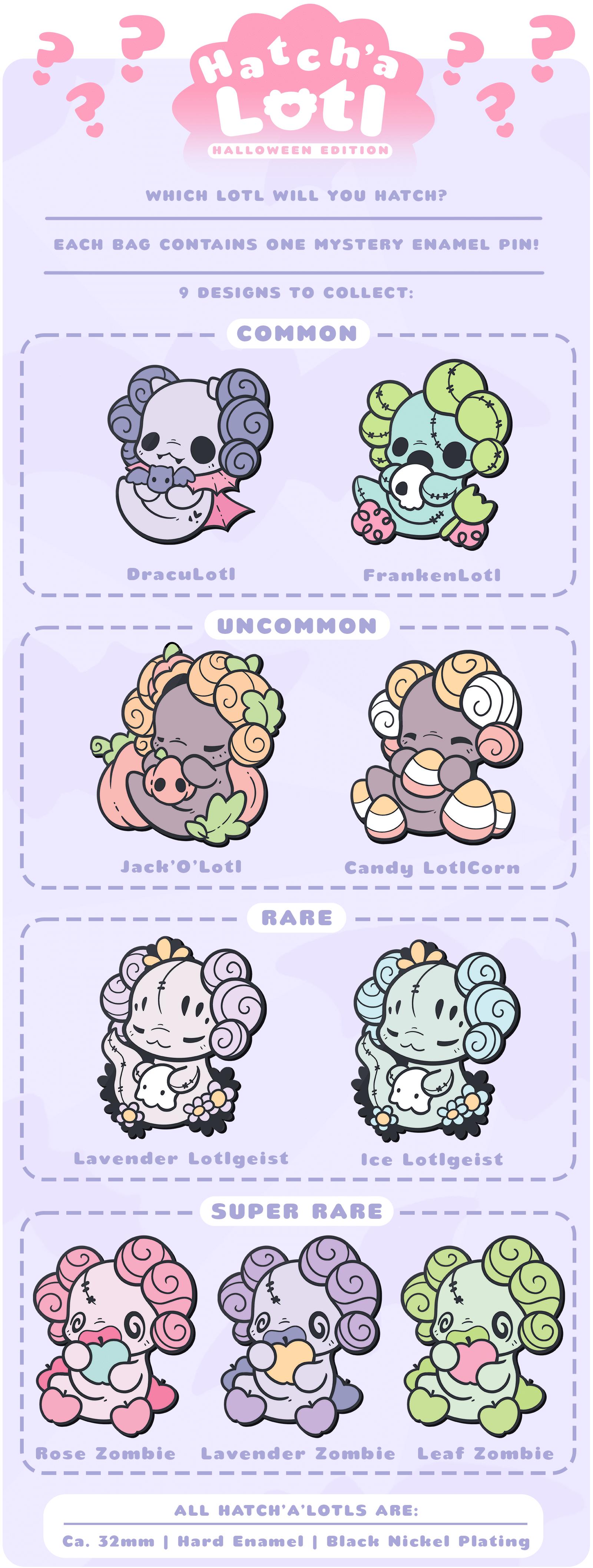 "Common designs: DracuLotl and FrankenLotl. Uncommon designs: Jack'O'Lotl and LotlCorn. Rare designs: Lavender Lotlgeist and Ice Lotlgeist. Super rare (""legendary"" designs: Rose Zombie Lotl, Lavender Zombie Lotl, and Leaf Zombie Lotl."